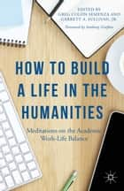 How to Build a Life in the Humanities - Meditations on the Academic Work-Life Balance ebook by G. Semenza, Anthony Grafton, G. Sullivan,...