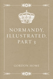 Normandy, Illustrated, Part 3 ebook by Gordon Home