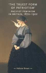The Truest Form of Patriotism - Pacifist Feminism in Britain, 1870-1902 ebook by Heloise Brown
