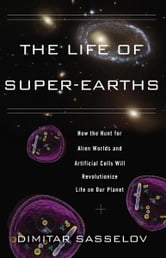The Life of Super-Earths - How the Hunt for Alien Worlds and Artificial Cells Will Revolutionize Life on Our Planet ebook by Dimitar Sasselov