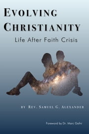 Evolving Christianity; Life After Faith Crisis ebook by Rev. Samuel G. Alexander