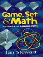 Game, Set and Math - Enigmas and Conundrums ebook by Ian Stewart