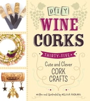 DIY Wine Corks - 35+ Cute and Clever Cork Crafts ebook by Melissa Averinos