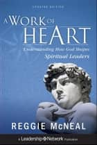 A Work of Heart - Understanding How God Shapes Spiritual Leaders ebook by Reggie McNeal