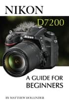 Nikon D7200: A Guide for Beginners ebook by Matthew Hollinder