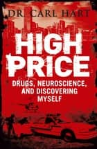 High Price - Drugs, Neuroscience, and Discovering Myself ebook by Carl Hart