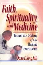 Faith, Spirituality, and Medicine ebook by Dana E King,Harold G Koenig