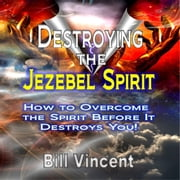 Destroying the Jezebel Spirit: How to Overcome the Spirit Before It Destroys You! audiobook by Bill Vincent