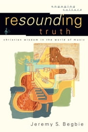 Resounding Truth (Engaging Culture) - Christian Wisdom in the World of Music ebook by Jeremy S. Begbie,Robert Johnston,William Dyrness
