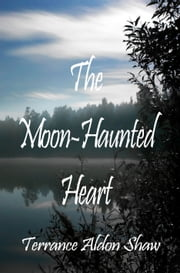 The Moon-Haunted Heart ebook by Terrance Aldon Shaw