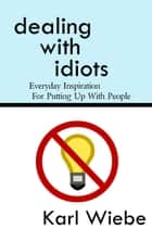 Dealing With Idiots: Everyday Inspiration For Putting Up With People ebook by Karl Wiebe