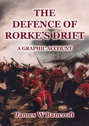 The Defence of Rorke's Drift: A Graphic Account ebook by James W Bancroft