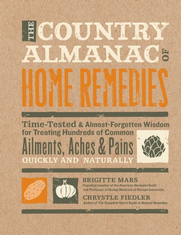 The Country Almanac of Home Remedies - Time-Tested & Almost Forgotten Wisdom for Treating Hundreds of Common Ailments, Aches & Pains Quickl ebook by Brigitte Mars,Chrystle Fiedler