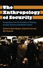 The Anthropology of Security - Perspectives from the Frontline of Policing, Counter-terrorism and Border Control ebook by Mark Maguire,Catarina Frois,Nils Zurawski