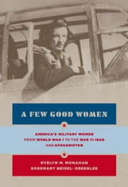 A Few Good Women - America's Military Women from World War I to the Wars in Iraq and Afghanistan ebook by Evelyn Monahan,Rosemary Neidel-Greenlee