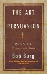 The Art of Persuasion - Winning Without Intimidation ebook by Bob Burg