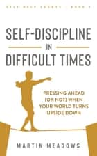 Self-Discipline in Difficult Times - Pressing Ahead (or Not) When Your World Turns Upside Down ebook by Martin Meadows