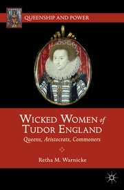 Wicked Women of Tudor England - Queens, Aristocrats, Commoners ebook by Retha M. Warnicke