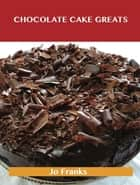 Chocolate Cake Greats: Delicious Chocolate Cake Recipes, The Top 74 Chocolate Cake Recipes ebook by Jo Franks