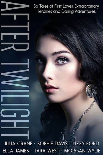 After Twilight: Six Tales of First Loves, Extraordinary Heroines, and Daring Adventures ebook by Julia Crane,Sophie Davis,Lizzy Ford,Ella James,Tara West,Morgan Wylie