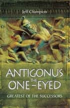 Antigonus the One-Eyed - Greatest of the Successors ebook by Jeff Champion