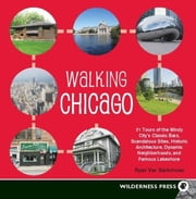 Walking Chicago - 31 Tours of the Windy City's Classic Bars, Scandalous Sites, Historic Architecture, Dynamic Neighborhoods ebook by Ryan Ver Berkmoes