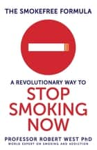 The SmokeFree Formula - A Revolutionary Way to Stop Smoking Now ebook by Professor Robert West