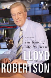 The Kind Of Life It's Been - A Memoir ebook by Lloyd Robertson