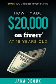 How I Made $20,000 on Fiverr at 18 Years Old ebook by Jana Dbouk