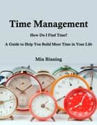 Time Management: How do I find time? A guide to help you build more time in your life ebook by Min Binning
