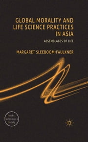 Global Morality and Life Science Practices in Asia - Assemblages of Life ebook by M. Sleeboom-Faulkner