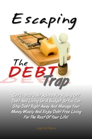 Escaping The DEBT Trap - Get Crucial Debt Advice For Paying Off Debt And Living On A Budget So You Can Stop Debt Right Away And Manage Your Money Wisely And Enjoy Debt Free Living For The Rest Of Your Life! ebook by Joan M. Pierre