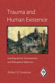 Trauma and Human Existence: Autobiographical, Psychoanalytic, and Philosophical Reflections ebook by Stolorow, Robert D.