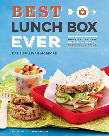 Best Lunch Box Ever - Ideas and Recipes for School Lunches Kids Will Love ebook by Katie Sullivan Morford