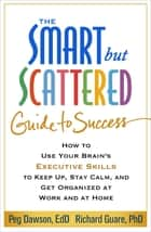 The Smart but Scattered Guide to Success - How to Use Your Brain's Executive Skills to Keep Up, Stay Calm, and Get Organized at Work and at Home ebook by Peg Dawson, EdD, Richard Guare,...