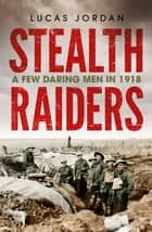 Stealth Raiders - A Few Daring Men in 1918 ebook by Lucas Jordan