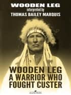 Wooden Leg: A Warrior Who Fought Custer ebook by Wooden Leg, thomas B. Marquis