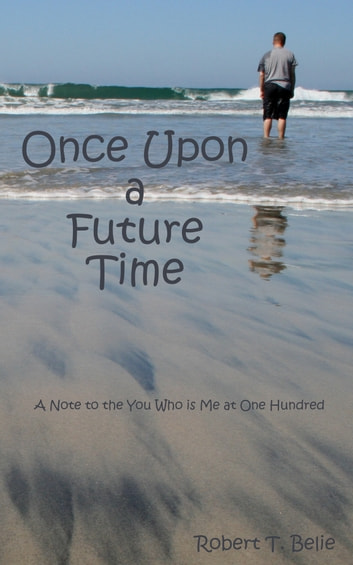 Once Upon A Future Time: A Note to the You Who is Me at One Hundred ebook by Robert T. Belie