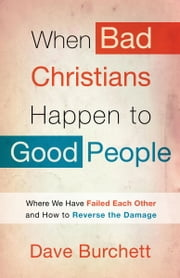 When Bad Christians Happen to Good People - Where We Have Failed Each Other and How to Reverse the Damage ebook by Dave Burchett