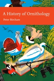A History of Ornithology (Collins New Naturalist Library, Book 104) ebook by Peter Bircham