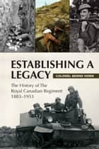 Establishing a Legacy - The History of the Royal Canadian Regiment 1883-1953 ebook by Colonel Bernd Horn