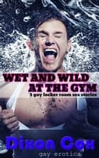 Wet And Wild At The Gym: 3 Gay Locker Room Sex Stories ebook by Dixon Cox
