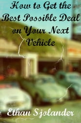 How to Get the Best Possible Deal on Your Next Vehicle ebook by Ethan Sjolander
