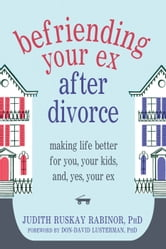 Befriending Your Ex after Divorce - Making Life Better for You, Your Kids, and, Yes, Your Ex ebook by Judith Ruskay Rabinor, PhD
