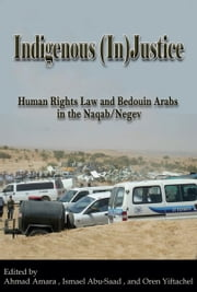 Indigenous (In)Justice - Human Rights Law and Bedouin Arabs in the Naqab/Negev ebook by Ahmad Amara