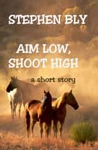 Aim Low, Shoot High ebook by Stephen Bly