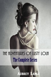 The Adventures of Lusty Lola: The Complete Series ebook by Aubrey Lange