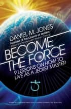 Become the Force - 9 Lessons on How to Live as a Jediist Master ebook by Daniel M. Jones, Theresa Cheung