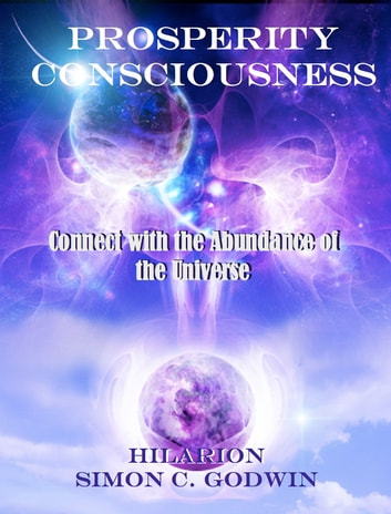 Prosperity Consciousness - Connect withe the Abundance of the Universe ebook by Simon C. Godwin,Hilarion