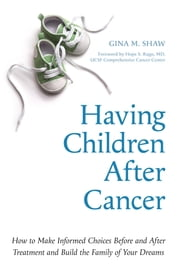 Having Children After Cancer - How to Make Informed Choices Before and After Treatment and Build the Family of Your Dreams ebook by Gina M. Shaw